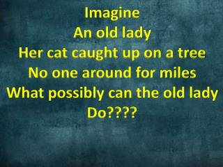 Imagine An old lady Her cat caught up on a tree No one around for miles