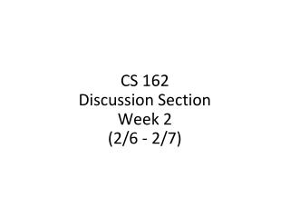 CS 162 Discussion Section Week 2 (2/6 - 2/7)