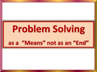 """Problem  Solving as a  """"Means""""  not  as an """"End"""""""