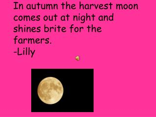 In autumn the harvest moon comes out at night and shines  brite  for the farmers. -Lilly