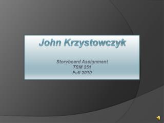 John Krzystowczyk Storyboard Assignment TSM 251  Fall 2010
