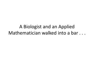 A Biologist and an Applied Mathematician walked into a bar . . .