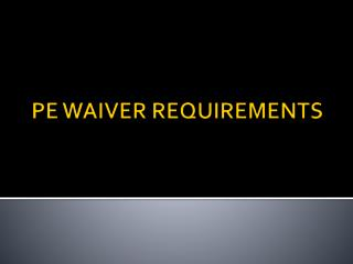 PE WAIVER REQUIREMENTS