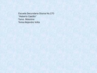 Escuela Secundaria Diurna No.170 �Heberto Castillo� Turno .Matutino Tema.Alejandro  Volta