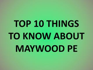 TOP  10 THINGS TO KNOW ABOUT MAYWOOD PE