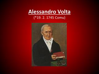 Alessandro Volta (*19. 2. 1745  Comu )