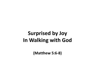 Surprised by Joy  In Walking with God (Matthew 5:6-8)