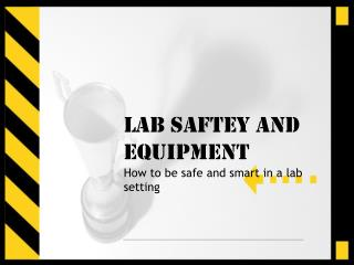 LAB SAFTEY and Equipment How to be safe and smart in a lab setting
