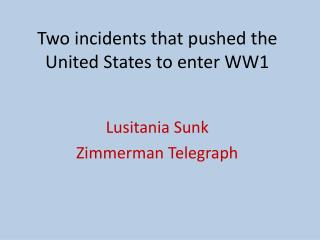Two incidents that pushed the United States to enter WW1