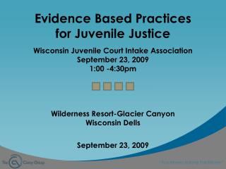 Evidence Based Practices for Juvenile Justice  Wisconsin Juvenile Court Intake Association September 23, 2009 1:00 -4:30