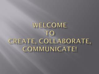 Welcome  to  Create, Collaborate, Communicate!