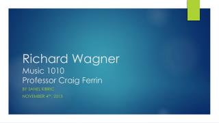 Richard Wagner Music 1010 Professor Craig  Ferrin