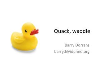 Quack, waddle