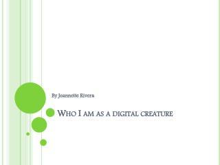 Who I am as a digital creature