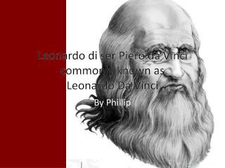 Leonardo  di  ser  Piero da  Vinci commonly known as Leonardo  Da  Vinci