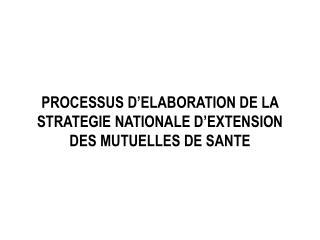 PROCESSUS D'ELABORATION DE LA STRATEGIE NATIONALE D'EXTENSION  DES  MUTUELLES DE SANTE