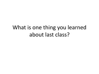 What is one thing you learned about last class?