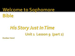 Welcome to Sophomore Bible  His Story Just In Time  Unit 1  Lesson 9  (part 2) Dunbar Henri