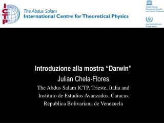 "Introduzione alla mostra ""Darwin"" Julian  Chela-Flores The  Abdus Salam  ICTP, Trieste, Italia and"