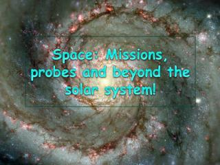 Space: Missions, probes and beyond the solar system!