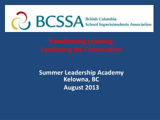 Transforming  Learning:  Continuing  the Conversation Summer  Leadership  Academy Kelowna, BC