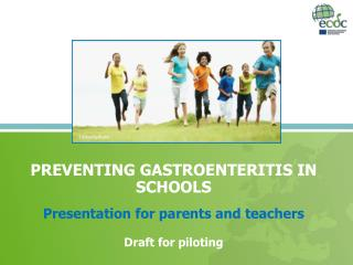 PREVENTING GASTROENTERITIS IN SCHOOLS Presentation for parents and teachers Draft for piloting