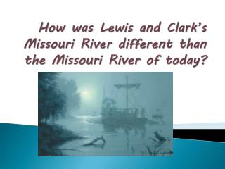 How was  L ewis and Clark's Missouri River different than the Missouri River of today?