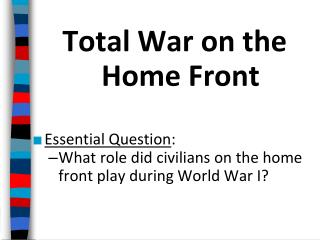 Total War on the Home Front Essential  Question :