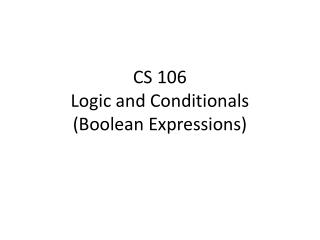 CS 106 Logic and Conditionals  (Boolean Expressions)