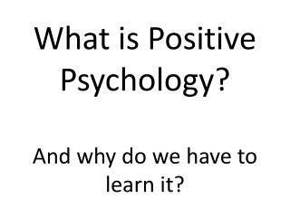 What is Positive Psychology?  And why do we have to learn it?