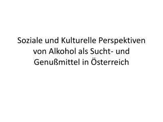 Soziale und Kulturelle Perspektiven von Alkohol als Sucht- und Genußmittel in Österreich