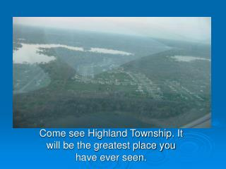 Come see Highland Township. It will be the greatest place you have ever seen.