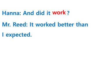 Hanna: And did it  ______ ? Mr . Reed: It worked better than I expected.
