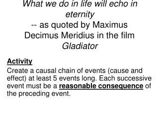 What we do in life will echo in eternity -- as quoted by Maximus Decimus Meridius in the film Gladiator