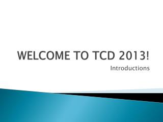 WELCOME TO TCD 2013!