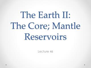 The Earth II: The Core; Mantle Reservoirs