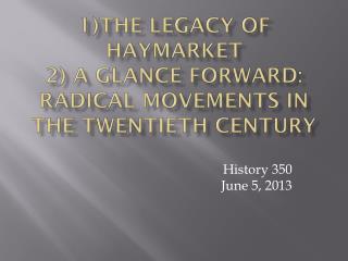 1)The Legacy of Haymarket 2) A  Glance Forward: Radical Movements in the Twentieth Century