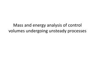 Mass and energy analysis of control volumes undergoing unsteady processes