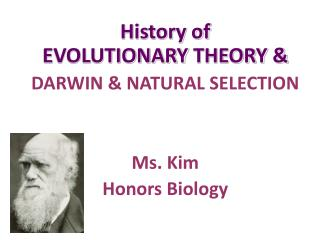 History of  EVOLUTIONARY  THEORY & DARWIN & NATURAL SELECTION Ms. Kim Honors Biology
