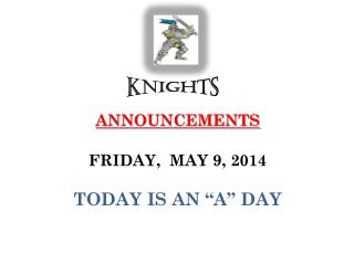 """ANNOUNCEMENTS  FRIDAY,   MAY  9,  2014 TODAY IS  AN """"A""""  DAY"""