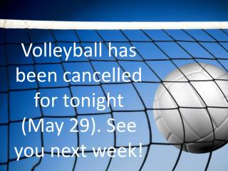 Volleyball has been cancelled for tonight (May 29). See you next week!