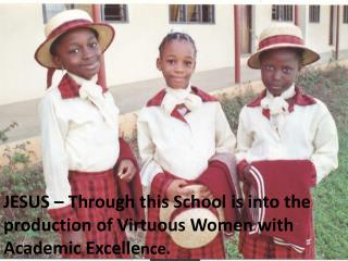 JESUS – Through this School is into the production of Virtuous Women with Academic Excelle nce.