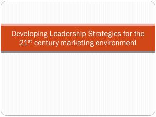 Developing Leadership Strategies for the 21 st  century marketing environment
