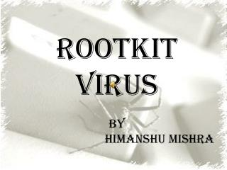 ROOTKIT VIRUS by                             Himanshu Mishra