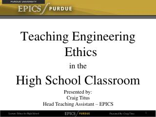 Teaching Engineering Ethics  in the  High School Classroom Presented by: