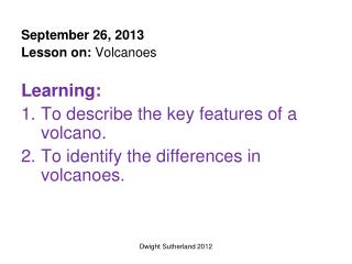 September 26, 2013 Lesson on:  Volcanoes Learning:  To  describe the key features of a volcano.