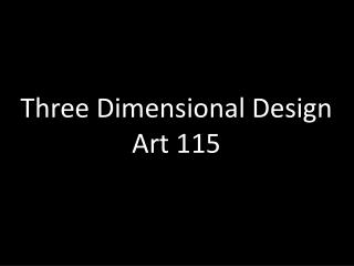 Three Dimensional Design  Art 115