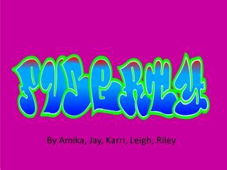By Amika, Jay, Karri, Leigh, Riley