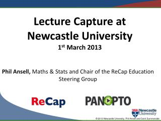 Lecture Capture at Newcastle University 1 st  March 2013