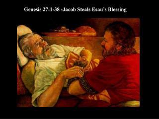 Genesis 27:1-38 -Jacob Steals Esau's Blessing